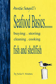 Seafood Basics......Buying, Storing, Cleaning, Cooking Fish and Shellfish by Julie V Watson