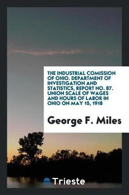 The Industrial Comission of Ohio. Department of Investigation and Statistics, Report No. 87. Union Scale of Wages and Hours of Labor in Ohio on May 15, 1918 by George F Miles image