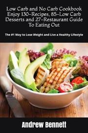 Low Carb and No Carb Cookbook. Enjoy 130-Recipes, 85-Low Carb Desserts and 27-Restaurant Guide to Eating Out by Andrew Bennett
