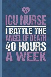 ICU Nurse I Battle The Angel Of Death 40 Hours A Week by Nursing Care Press