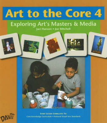Art to the Core: Exploring Art's Masters and Media: Level 4 by Jaci Hanson