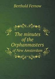 The Minutes of the Orphanmasters of New Amsterdam by Berthold Fernow