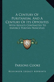 A Century of Puritanism, and a Century of Its Opposites: With Results Contrasted to Enforce Puritan Principles by Parsons Cooke