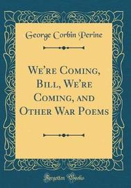 We're Coming, Bill, We're Coming, and Other War Poems (Classic Reprint) by George Corbin Perine image