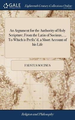 An Argument for the Authority of Holy Scripture; From the Latin of Socinus, ... to Which Is Prefix'd, a Short Account of His Life by Faustus Socinus