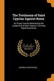 The Testimony of Saint Cyprian Against Rome by George Ayliffe Poole