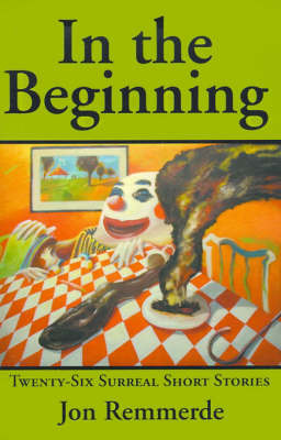 In the Beginning: Twenty-Six Surreal Short Stories by Jon Remmerde image