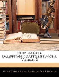 Studien Ber Dampfspannkraftsmessungen, Volume 2 by Georg Wilhelm August Kahlbaum