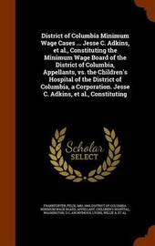 District of Columbia Minimum Wage Cases ... Jesse C. Adkins, et al., Constituting the Minimum Wage Board of the District of Columbia, Appellants, vs. the Children's Hospital of the District of Columbia, a Corporation. Jesse C. Adkins, et al., Constituting by Felix Frankfurter image