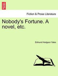 Nobody's Fortune. a Novel, Etc. by Edmund Hodgson Yates