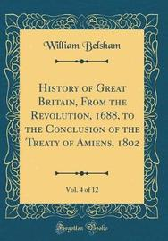 History of Great Britain, from the Revolution, 1688, to the Conclusion of the Treaty of Amiens, 1802, Vol. 4 of 12 (Classic Reprint) by William Belsham image
