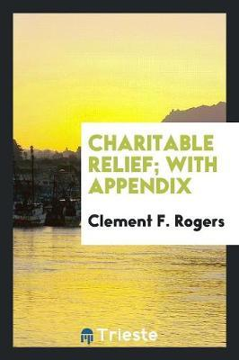 Charitable Relief; With Appendix by Clement F Rogers