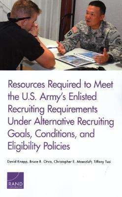 Resources Required to Meet the U.S. Army's Enlisted Recruiting Requirements Under Alternative Recruiting Goals, Conditions, and Eligibility Policies by David Knapp