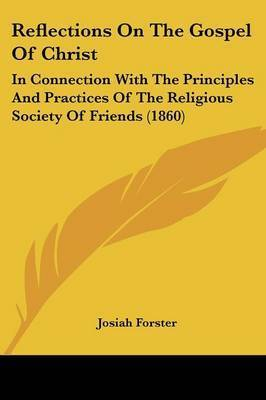 Reflections On The Gospel Of Christ: In Connection With The Principles And Practices Of The Religious Society Of Friends (1860) by Josiah Forster