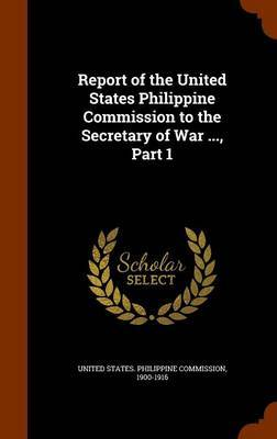 Report of the United States Philippine Commission to the Secretary of War ..., Part 1
