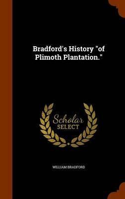 Bradford's History of Plimoth Plantation. by William Bradford