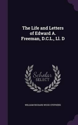 The Life and Letters of Edward A. Freeman, D.C.L., LL. D by William Richard Wood Stephens image
