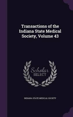 Transactions of the Indiana State Medical Society, Volume 43