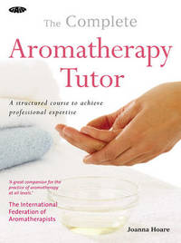 The Complete Aromatherapy Tutor: Everything You Need to Achieve Professional Expertise by Joanna Hoare image