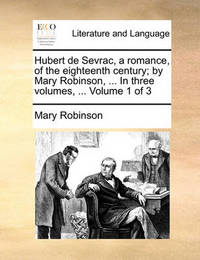 Hubert de Sevrac, a Romance, of the Eighteenth Century; By Mary Robinson, ... in Three Volumes, ... Volume 1 of 3 by Mary Robinson