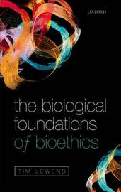 The Biological Foundations of Bioethics by Tim Lewens