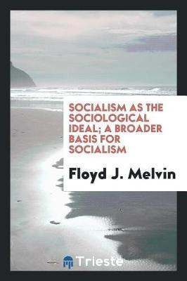 Socialism as the Sociological Ideal; A Broader Basis for Socialism by Floyd J Melvin image