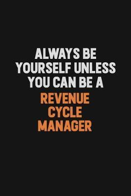 Always Be Yourself Unless You Can Be A Revenue Cycle Manager by Camila Cooper