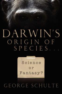 Darwin's Origin of Species... Science or Fantasy by George Schulte