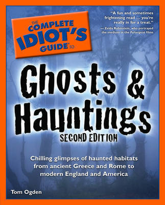 The Complete Idiot's Guide to Ghosts & Hauntings: Chilling Glimpses of Haunted Habitats from Ancient Greece and Rome to Modern England and America by Tom Ogden