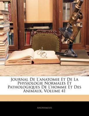 Journal de L'Anatomie Et de La Physiologie Normales Et Pathologiques de L'Homme Et Des Animaux, Volume 41 by * Anonymous