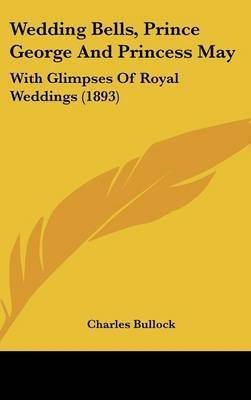 Wedding Bells, Prince George and Princess May: With Glimpses of Royal Weddings (1893) by Charles Bullock