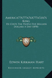 Americaa Acentsacentsa A-Acentsa Acentss King: He Costs the People Five Million Dollars a Day (1898) by Edwin Kirkman Hart
