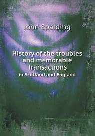 History of the Troubles and Memorable Transactions in Scotland and England by John Spalding