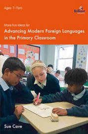 More Fun Ideas for Advancing Modern Foreign Languages in the Primary Classroom by Sue Cave