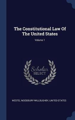 The Constitutional Law of the United States; Volume 1 by Westel Woodbury Willoughby