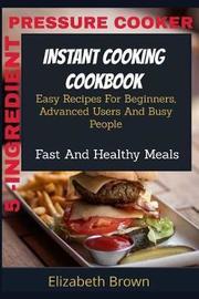 5 -Ingredient Pressure Cooker Instant Cooking Cookbook by Elizabeth Brown