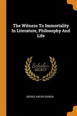 The Witness to Immortality in Literature, Philosophy and Life by George Angier Gordon