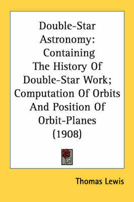 Double-Star Astronomy: Containing the History of Double-Star Work; Computation of Orbits and Position of Orbit-Planes (1908) by Thomas Lewis image