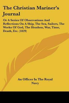 The Christian Mariner's Journal: Or A Series Of Observations And Reflections On A Ship, The Sea, Sailors, The Works Of God, The Heathen, War, Time, Death, Etc. (1829) by An Officer in the Royal Navy image