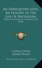 An Unrequited Love, an Episode in the Life of Beethoven: From the Diary of a Young Lady (1876) by Ludwig Nohl