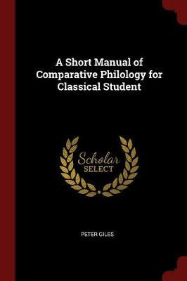A Short Manual of Comparative Philology for Classical Student by Peter Giles