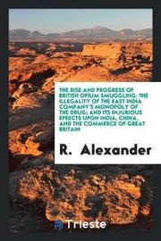 The Rise and Progress of British Opium Smuggling by R Alexander