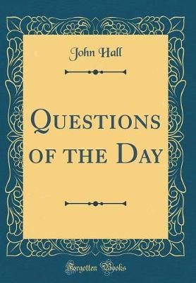 Questions of the Day (Classic Reprint) by John Hall