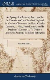 An Apology for Brotherly Love, and for the Doctrines of the Church of England, in a Series of Letters to the Revd. Charles Daubeny, ... Also, Some Remarks on Mr. Daubeny's Conduct ... to Which Is Annexed a Sermon, by Bishop Babington by Richard Hill image