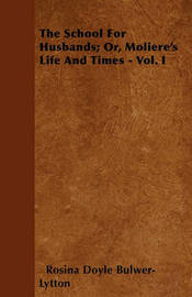 The School For Husbands; Or, Moliere's Life And Times - Vol. I by Rosina Doyle Bulwer- Lytton
