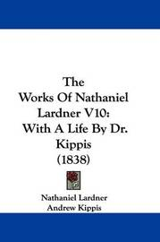 The Works Of Nathaniel Lardner V10: With A Life By Dr. Kippis (1838) by Nathaniel Lardner