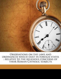 Observations on the Laws and Ordinances Which Exist in Foreign States: Relative to the Religious Concerns of Their Roman Catholic Subjects by John Lingard