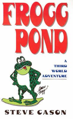 Frogg Pond: A Third World Adventure by Steve Cason