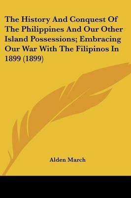 The History and Conquest of the Philippines and Our Other Island Possessions; Embracing Our War with the Filipinos in 1899 (1899) by Alden March