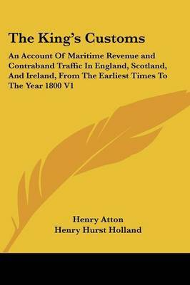 The King's Customs: An Account of Maritime Revenue and Contraband Traffic in England, Scotland, and Ireland, from the Earliest Times to the Year 1800 V1 by Henry Atton